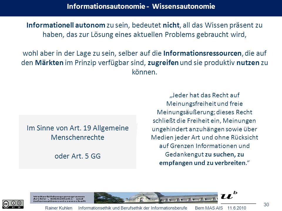 30 Rainer Kuhlen Informationsethik und Berufsethik der Informationsberufe Bern MAS AIS 11.6.2010 Informationell autonom zu sein, bedeutet nicht, all das Wissen präsent zu haben, das zur Lösung eines aktuellen Problems gebraucht wird, wohl aber in der Lage zu sein, selber auf die Informationsressourcen, die auf den Märkten im Prinzip verfügbar sind, zugreifen und sie produktiv nutzen zu können.