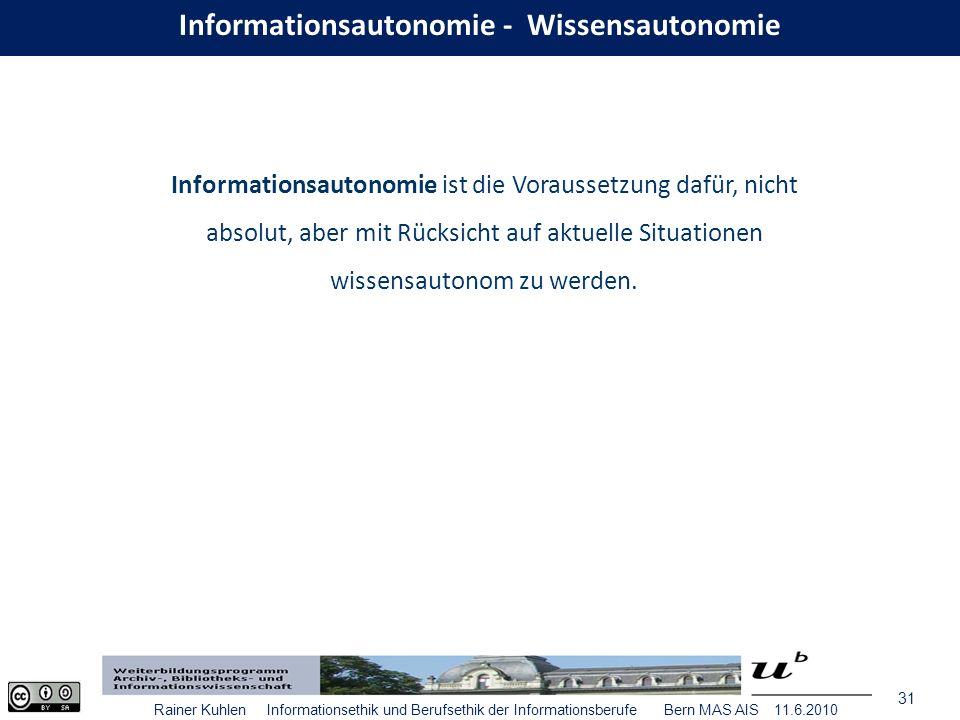 31 Rainer Kuhlen Informationsethik und Berufsethik der Informationsberufe Bern MAS AIS 11.6.2010 Informationsautonomie ist die Voraussetzung dafür, nicht absolut, aber mit Rücksicht auf aktuelle Situationen wissensautonom zu werden.