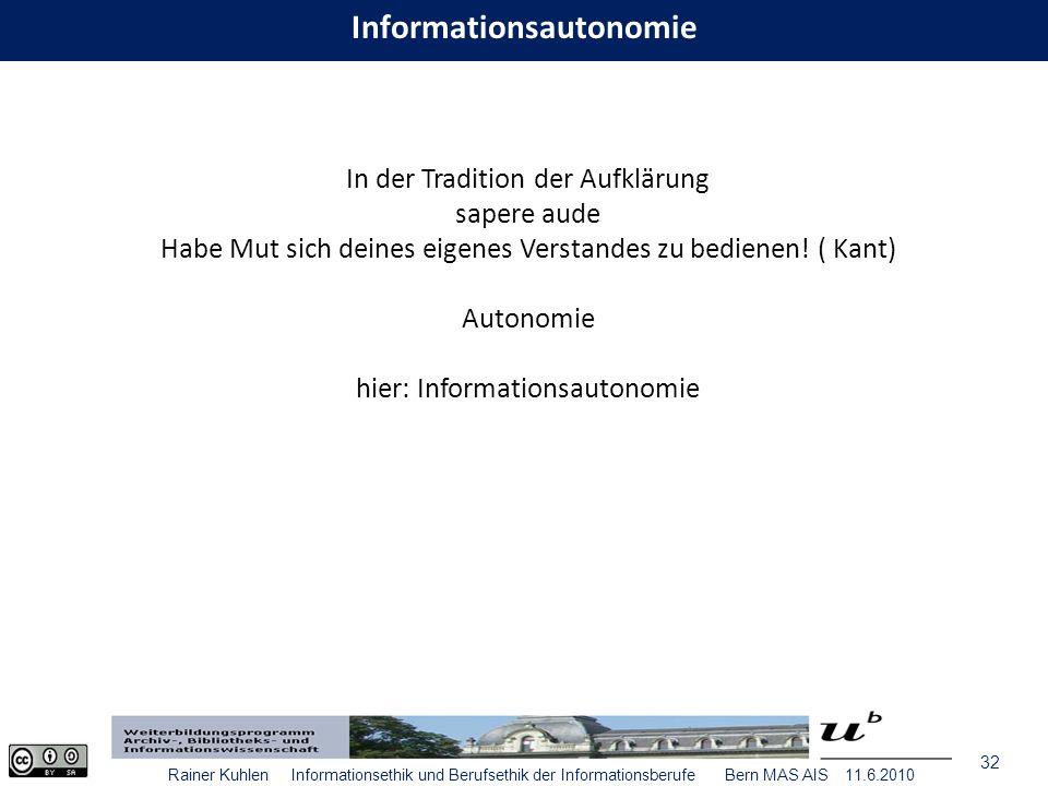 32 Rainer Kuhlen Informationsethik und Berufsethik der Informationsberufe Bern MAS AIS 11.6.2010 Informationsautonomie In der Tradition der Aufklärung sapere aude Habe Mut sich deines eigenes Verstandes zu bedienen.