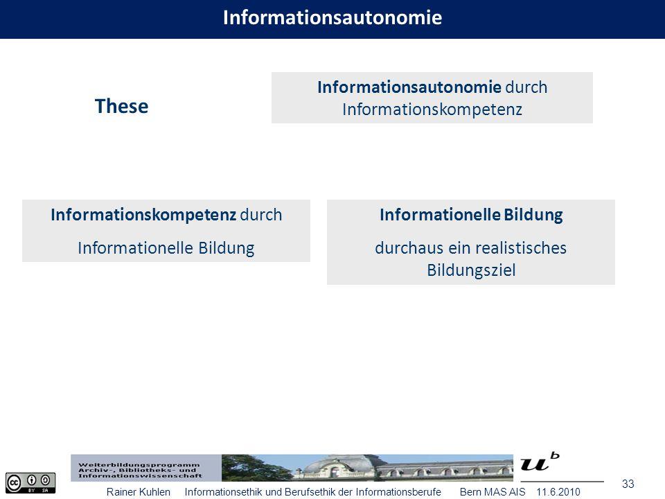 33 Rainer Kuhlen Informationsethik und Berufsethik der Informationsberufe Bern MAS AIS 11.6.2010 These Informationsautonomie durch Informationskompetenz Informationskompetenz durch Informationelle Bildung durchaus ein realistisches Bildungsziel Informationsautonomie