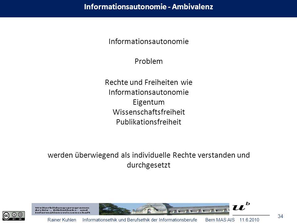34 Rainer Kuhlen Informationsethik und Berufsethik der Informationsberufe Bern MAS AIS 11.6.2010 Informationsautonomie - Ambivalenz Informationsautonomie Problem Rechte und Freiheiten wie Informationsautonomie Eigentum Wissenschaftsfreiheit Publikationsfreiheit werden überwiegend als individuelle Rechte verstanden und durchgesetzt
