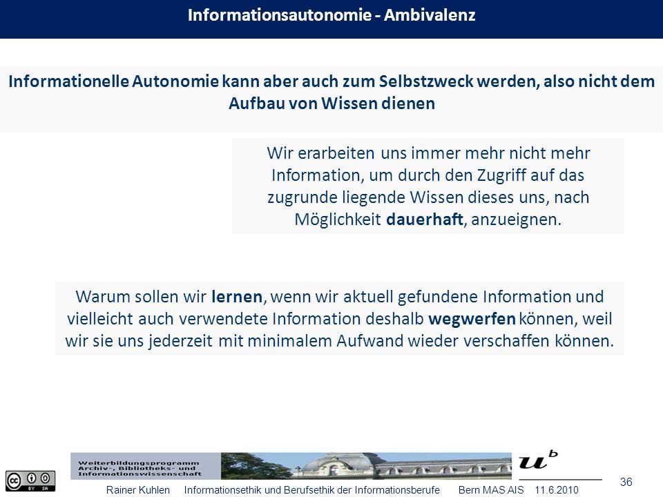 36 Rainer Kuhlen Informationsethik und Berufsethik der Informationsberufe Bern MAS AIS 11.6.2010 Wir erarbeiten uns immer mehr nicht mehr Information, um durch den Zugriff auf das zugrunde liegende Wissen dieses uns, nach Möglichkeit dauerhaft, anzueignen.