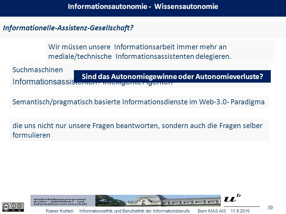 39 Rainer Kuhlen Informationsethik und Berufsethik der Informationsberufe Bern MAS AIS 11.6.2010 Informationelle-Assistenz-Gesellschaft.