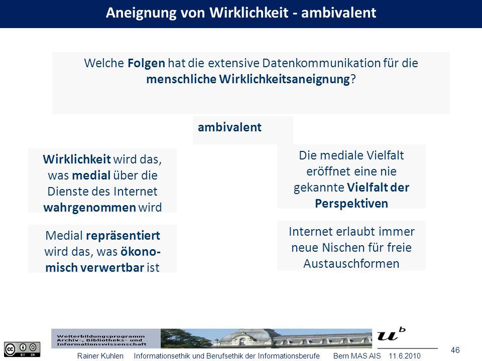 46 Rainer Kuhlen Informationsethik und Berufsethik der Informationsberufe Bern MAS AIS 11.6.2010 Welche Folgen hat die extensive Datenkommunikation für die menschliche Wirklichkeitsaneignung.