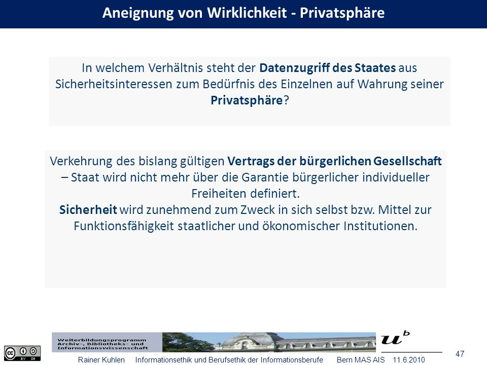 47 Rainer Kuhlen Informationsethik und Berufsethik der Informationsberufe Bern MAS AIS 11.6.2010 In welchem Verhältnis steht der Datenzugriff des Staates aus Sicherheitsinteressen zum Bedürfnis des Einzelnen auf Wahrung seiner Privatsphäre.