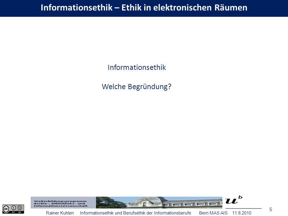 5 Rainer Kuhlen Informationsethik und Berufsethik der Informationsberufe Bern MAS AIS 11.6.2010 Informationsethik Welche Begründung.