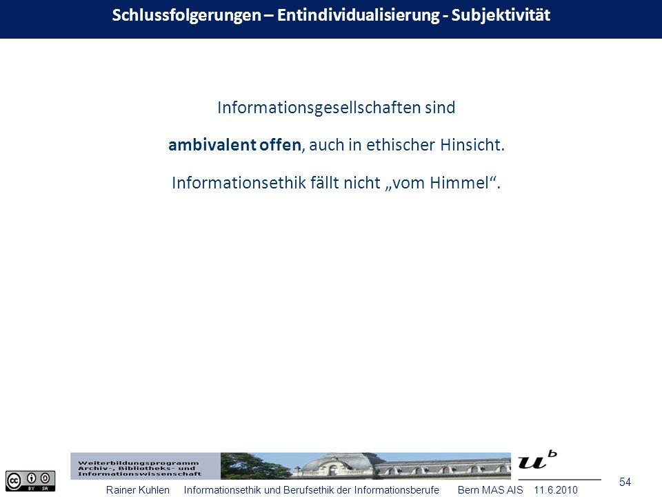 54 Rainer Kuhlen Informationsethik und Berufsethik der Informationsberufe Bern MAS AIS 11.6.2010 Informationsgesellschaften sind ambivalent offen, auch in ethischer Hinsicht.