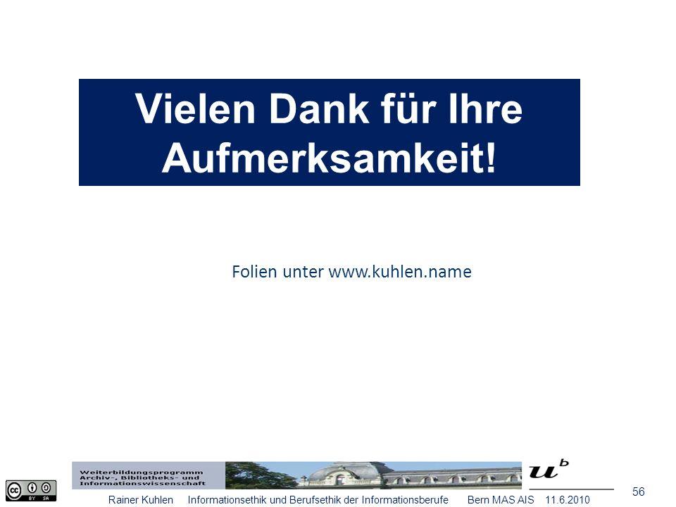 56 Rainer Kuhlen Informationsethik und Berufsethik der Informationsberufe Bern MAS AIS 11.6.2010 Folien unter www.kuhlen.name Vielen Dank für Ihre Aufmerksamkeit!
