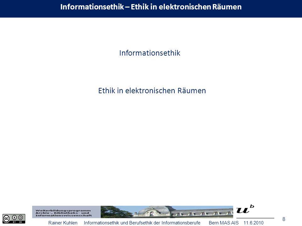 8 Rainer Kuhlen Informationsethik und Berufsethik der Informationsberufe Bern MAS AIS 11.6.2010 Informationsethik Ethik in elektronischen Räumen Informationsethik – Ethik in elektronischen Räumen