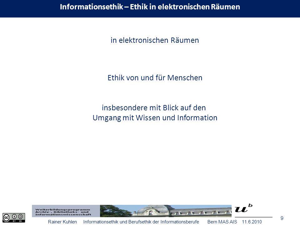 9 Rainer Kuhlen Informationsethik und Berufsethik der Informationsberufe Bern MAS AIS 11.6.2010 Ethik von und für Menschen in elektronischen Räumen insbesondere mit Blick auf den Umgang mit Wissen und Information Informationsethik – Ethik in elektronischen Räumen
