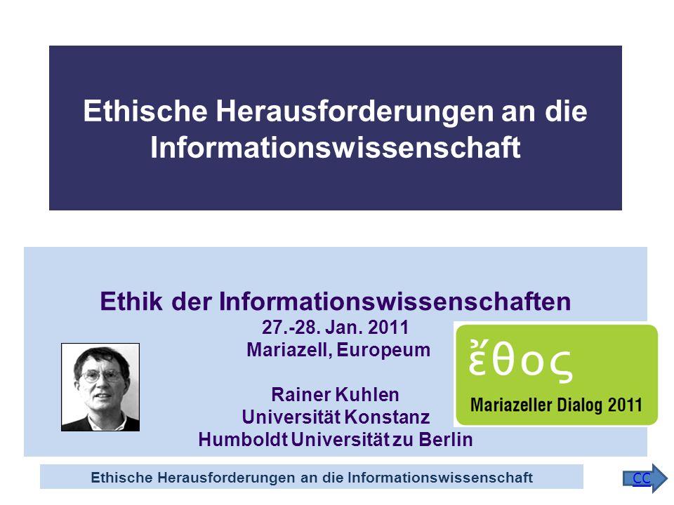 Ethische Herausforderungen an die Informationswissenschaft CC Ethik der Informationswissenschaften 27.-28. Jan. 2011 Mariazell, Europeum Rainer Kuhlen