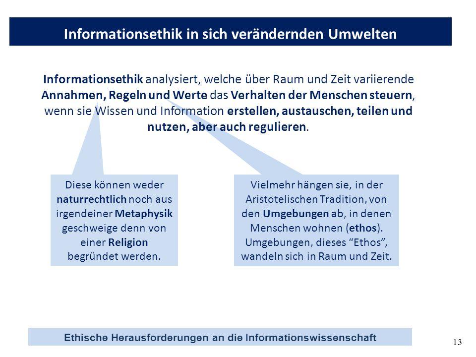 Ethische Herausforderungen an die Informationswissenschaft 13 Informationsethik in sich verändernden Umwelten Diese können weder naturrechtlich noch a