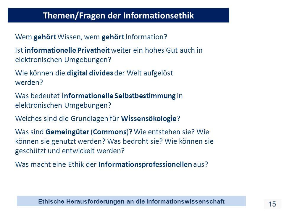 Ethische Herausforderungen an die Informationswissenschaft 15 Themen/Fragen der Informationsethik Wem gehört Wissen, wem gehört Information? Ist infor