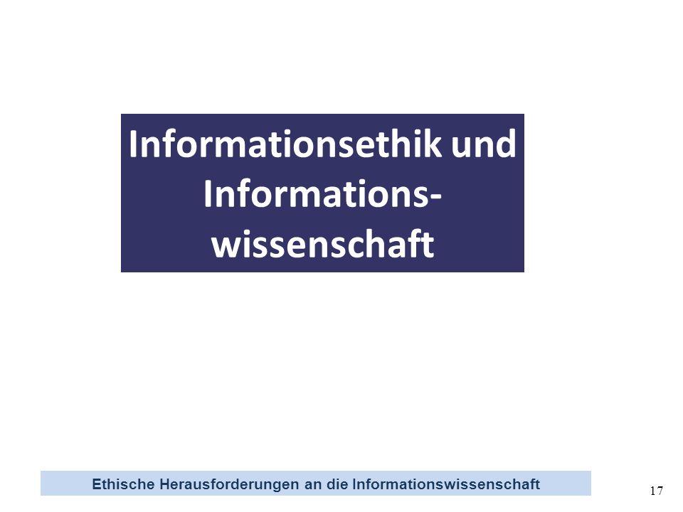 Ethische Herausforderungen an die Informationswissenschaft 17 Informationsethik und Informations- wissenschaft