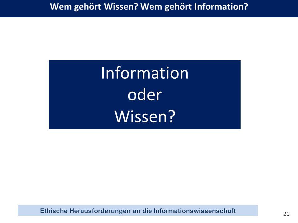 Ethische Herausforderungen an die Informationswissenschaft 21 Information oder Wissen? Wem gehört Wissen? Wem gehört Information?