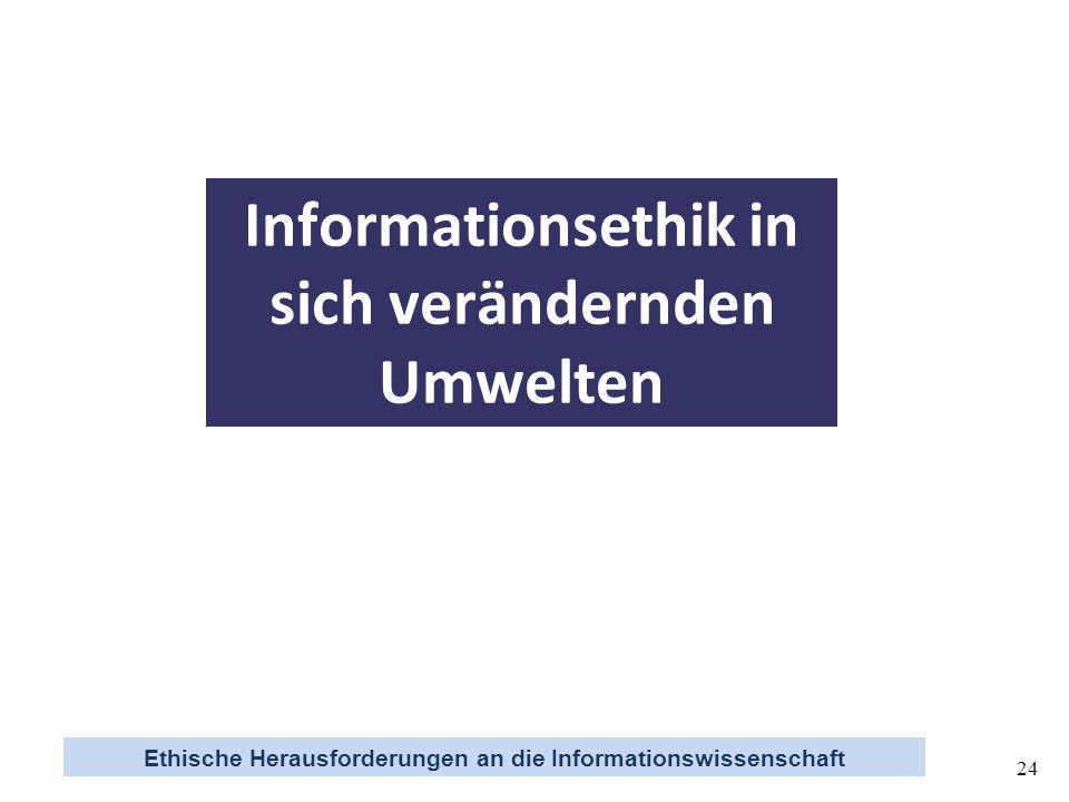 Ethische Herausforderungen an die Informationswissenschaft 24 Informationsethik in sich verändernden Umwelten