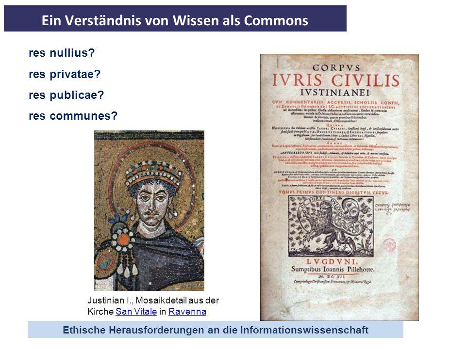 Ethische Herausforderungen an die Informationswissenschaft res nullius? res privatae? res publicae? res communes? Justinian I., Mosaikdetail aus der K