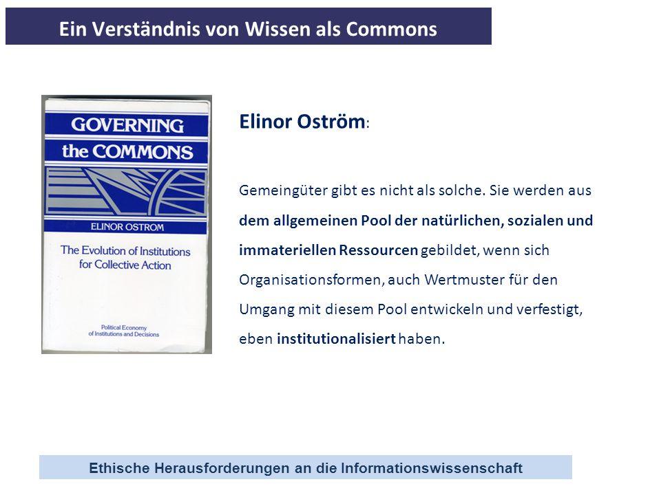 Ethische Herausforderungen an die Informationswissenschaft Elinor Oström : Gemeingüter gibt es nicht als solche. Sie werden aus dem allgemeinen Pool d