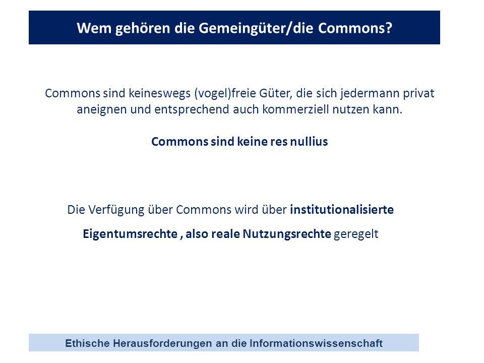 Ethische Herausforderungen an die Informationswissenschaft Wem gehören die Gemeingüter/die Commons? Commons sind keineswegs (vogel)freie Güter, die si