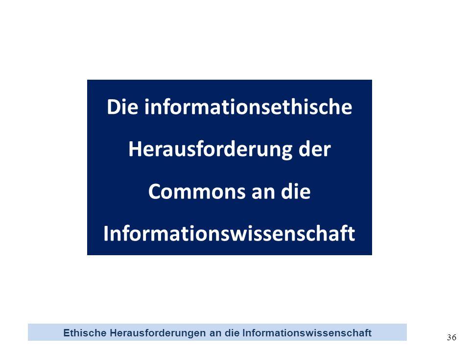 Ethische Herausforderungen an die Informationswissenschaft 36 Die informationsethische Herausforderung der Commons an die Informationswissenschaft
