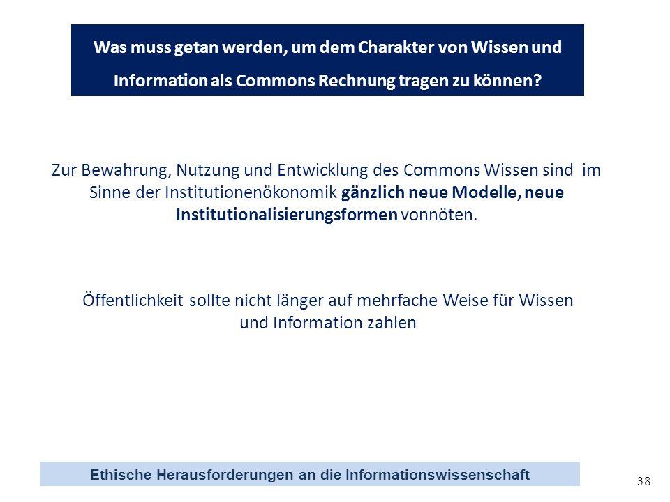 Ethische Herausforderungen an die Informationswissenschaft 38 Was muss getan werden, um dem Charakter von Wissen und Information als Commons Rechnung