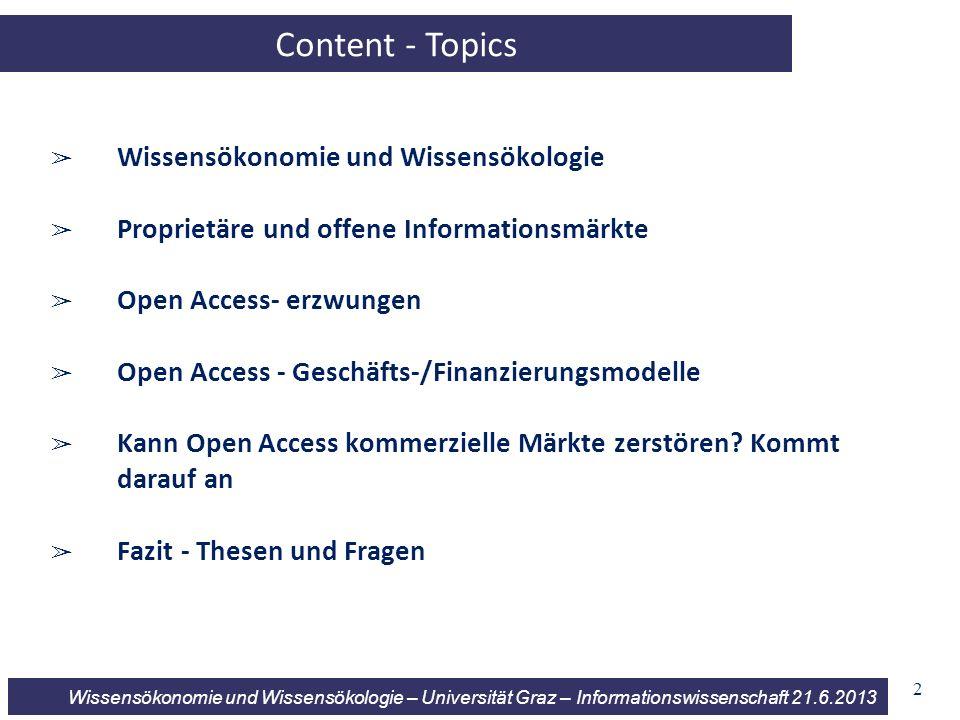 Wissensökonomie und Wissensökologie – Universität Graz – Informationswissenschaft 21.6.2013 2 Content - Topics Wissensökonomie und Wissensökologie Proprietäre und offene Informationsmärkte Open Access- erzwungen Open Access - Geschäfts-/Finanzierungsmodelle Kann Open Access kommerzielle Märkte zerstören.