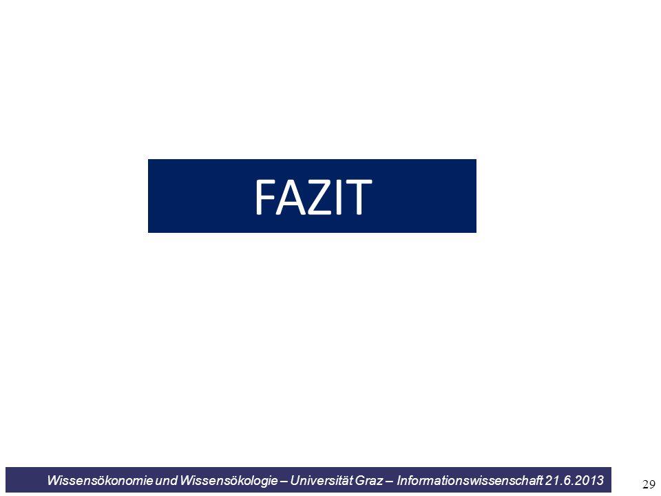 Wissensökonomie und Wissensökologie – Universität Graz – Informationswissenschaft 21.6.2013 FAZIT 29