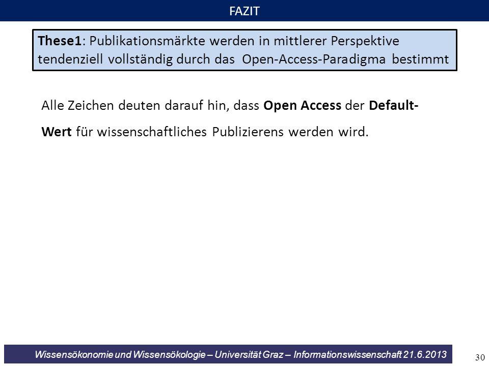 Wissensökonomie und Wissensökologie – Universität Graz – Informationswissenschaft 21.6.2013 FAZIT These1: Publikationsmärkte werden in mittlerer Perspektive tendenziell vollständig durch das Open-Access-Paradigma bestimmt Alle Zeichen deuten darauf hin, dass Open Access der Default- Wert für wissenschaftliches Publizierens werden wird.