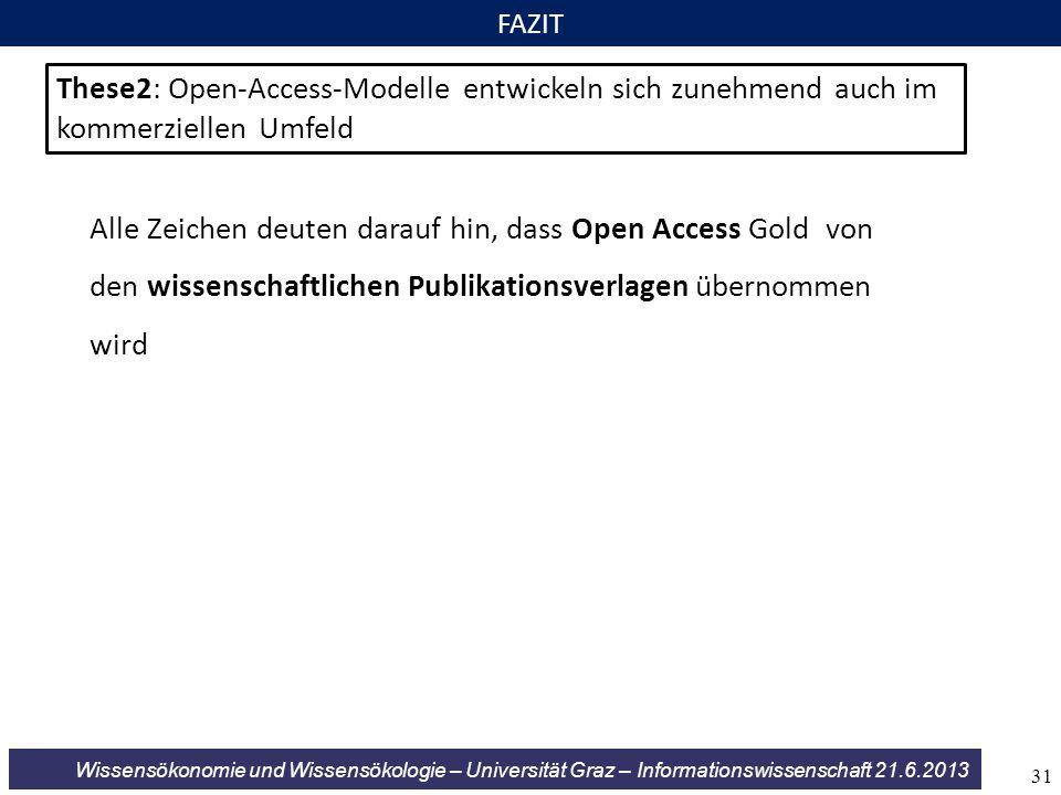 Wissensökonomie und Wissensökologie – Universität Graz – Informationswissenschaft 21.6.2013 FAZIT These2: Open-Access-Modelle entwickeln sich zunehmend auch im kommerziellen Umfeld Alle Zeichen deuten darauf hin, dass Open Access Gold von den wissenschaftlichen Publikationsverlagen übernommen wird 31