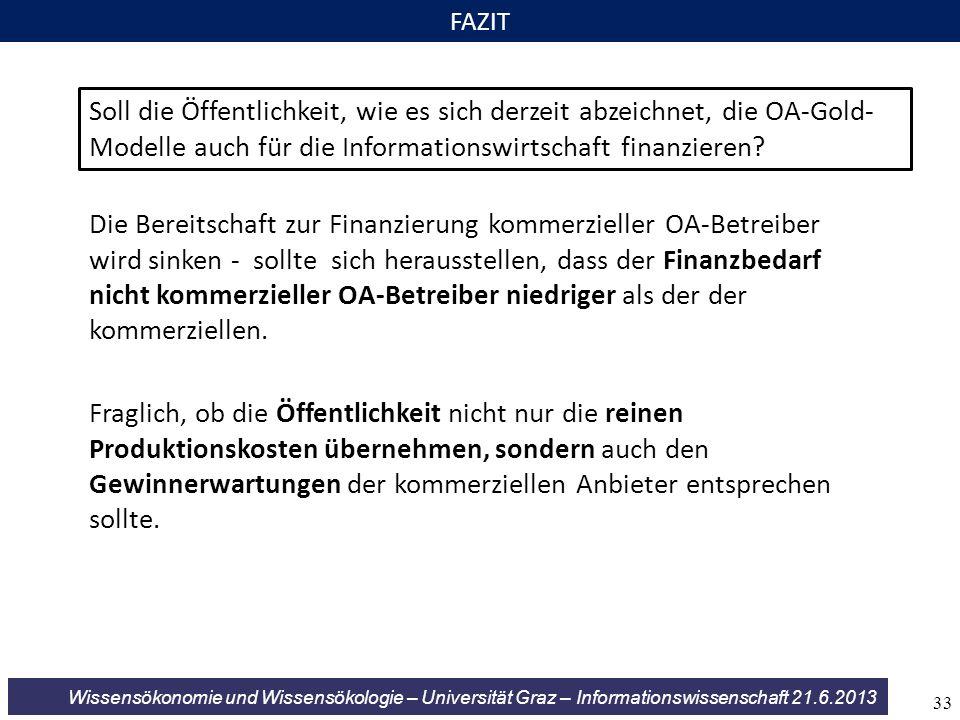 Wissensökonomie und Wissensökologie – Universität Graz – Informationswissenschaft 21.6.2013 FAZIT Soll die Öffentlichkeit, wie es sich derzeit abzeichnet, die OA-Gold- Modelle auch für die Informationswirtschaft finanzieren.