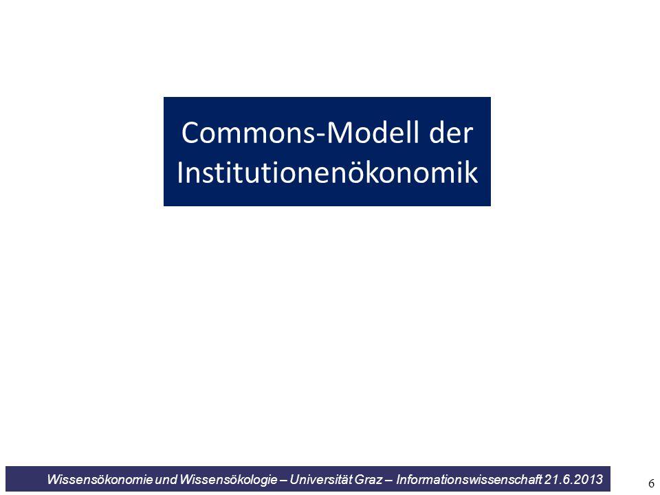 Wissensökonomie und Wissensökologie – Universität Graz – Informationswissenschaft 21.6.2013 Commons-Modell der Institutionenökonomik 6