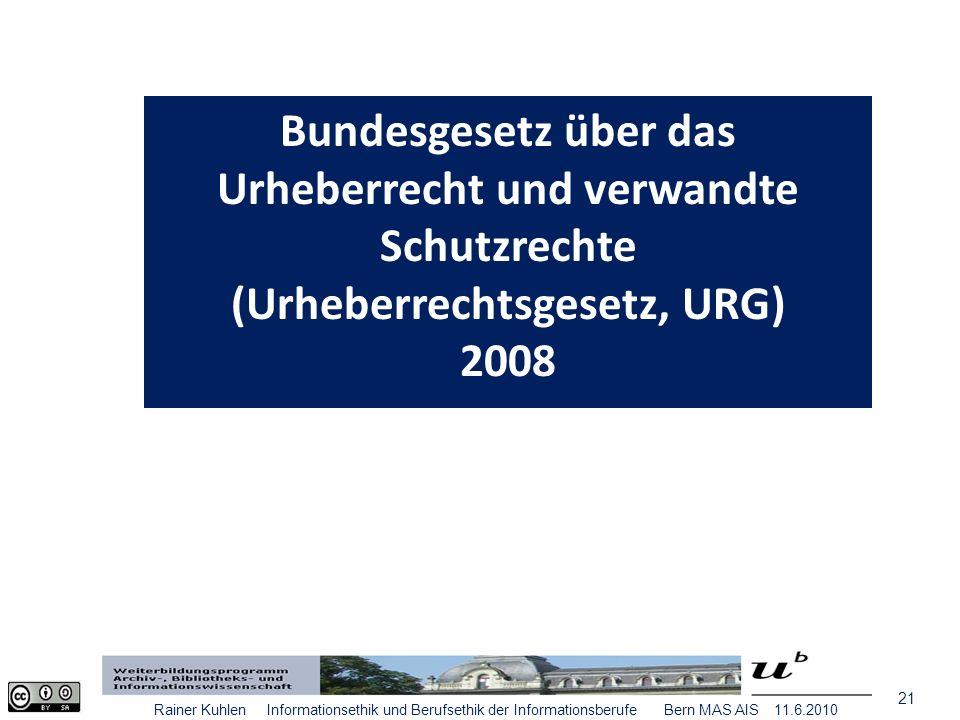21 Rainer Kuhlen Informationsethik und Berufsethik der Informationsberufe Bern MAS AIS 11.6.2010 Bundesgesetz über das Urheberrecht und verwandte Schutzrechte (Urheberrechtsgesetz, URG) 2008