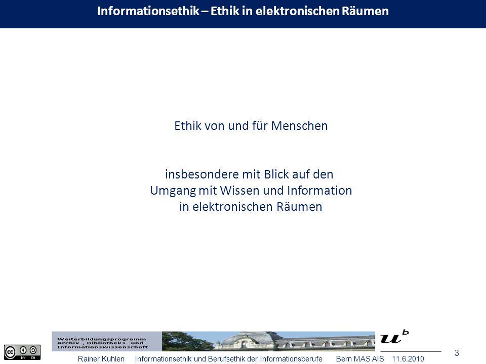 3 Rainer Kuhlen Informationsethik und Berufsethik der Informationsberufe Bern MAS AIS 11.6.2010 Ethik von und für Menschen insbesondere mit Blick auf den Umgang mit Wissen und Information in elektronischen Räumen Informationsethik – Ethik in elektronischen Räumen