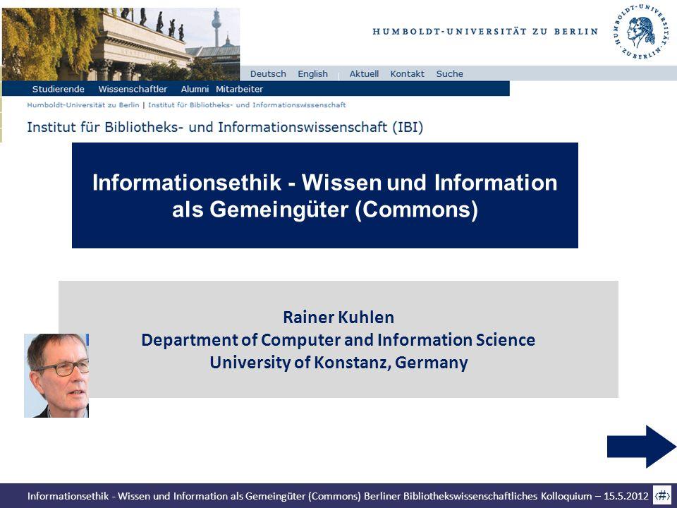 Informationsethik - Wissen und Information als Gemeingüter (Commons) Berliner Bibliothekswissenschaftliches Kolloquium – 15.5.2012 1 Rainer Kuhlen Dep