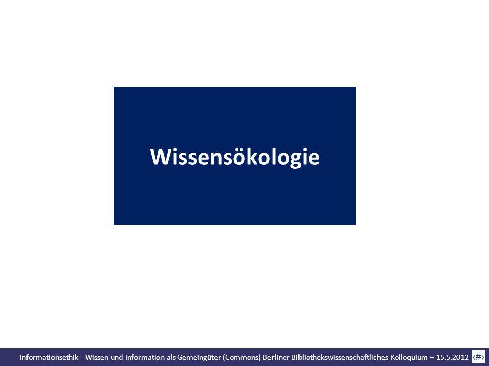 Informationsethik - Wissen und Information als Gemeingüter (Commons) Berliner Bibliothekswissenschaftliches Kolloquium – 15.5.2012 12 Wissensökologie