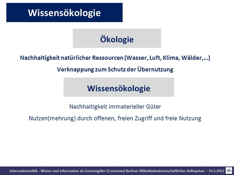 Informationsethik - Wissen und Information als Gemeingüter (Commons) Berliner Bibliothekswissenschaftliches Kolloquium – 15.5.2012 13 Wissensökologie