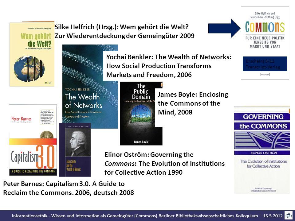 Informationsethik - Wissen und Information als Gemeingüter (Commons) Berliner Bibliothekswissenschaftliches Kolloquium – 15.5.2012 17 Silke Helfrich (