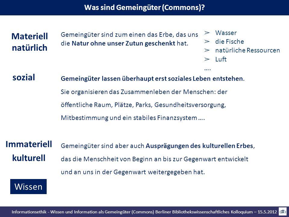 Informationsethik - Wissen und Information als Gemeingüter (Commons) Berliner Bibliothekswissenschaftliches Kolloquium – 15.5.2012 21 Gemeingüter sind