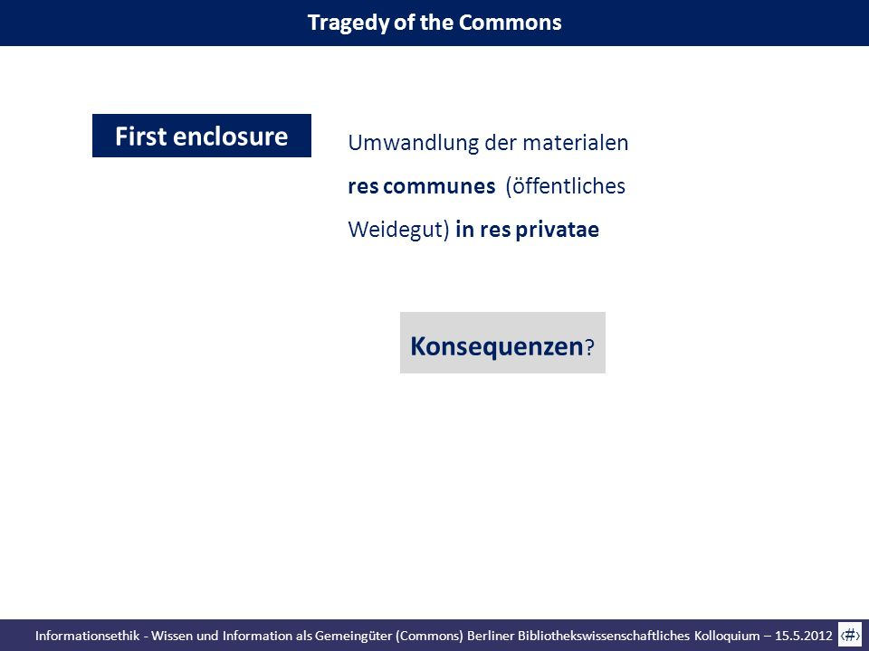 Informationsethik - Wissen und Information als Gemeingüter (Commons) Berliner Bibliothekswissenschaftliches Kolloquium – 15.5.2012 30 Tragedy of the Commons Second enclosure James Boyle Enclosing the Commons the Mind Privatisierung des Commons Wissen Umwandlung der res communes in res privatae Konsequenzen ?