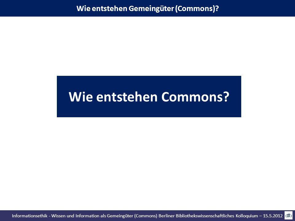 Informationsethik - Wissen und Information als Gemeingüter (Commons) Berliner Bibliothekswissenschaftliches Kolloquium – 15.5.2012 35 Wie entstehen Ge