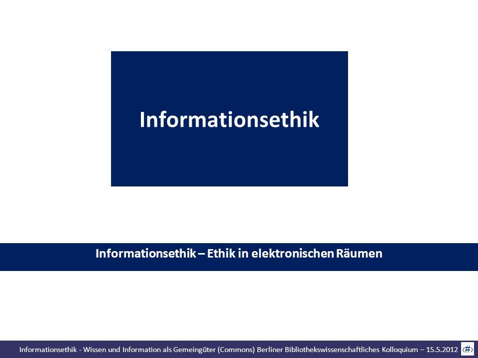 Informationsethik - Wissen und Information als Gemeingüter (Commons) Berliner Bibliothekswissenschaftliches Kolloquium – 15.5.2012 4 Informationsethik