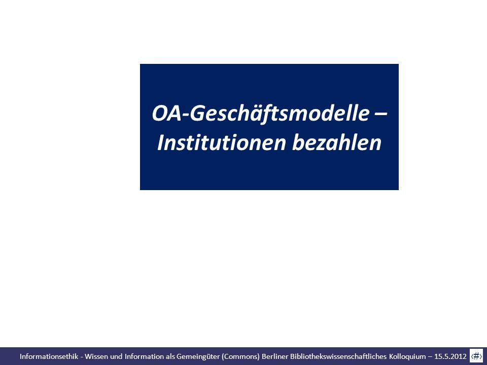 Informationsethik - Wissen und Information als Gemeingüter (Commons) Berliner Bibliothekswissenschaftliches Kolloquium – 15.5.2012 57 OA-Geschäftsmode