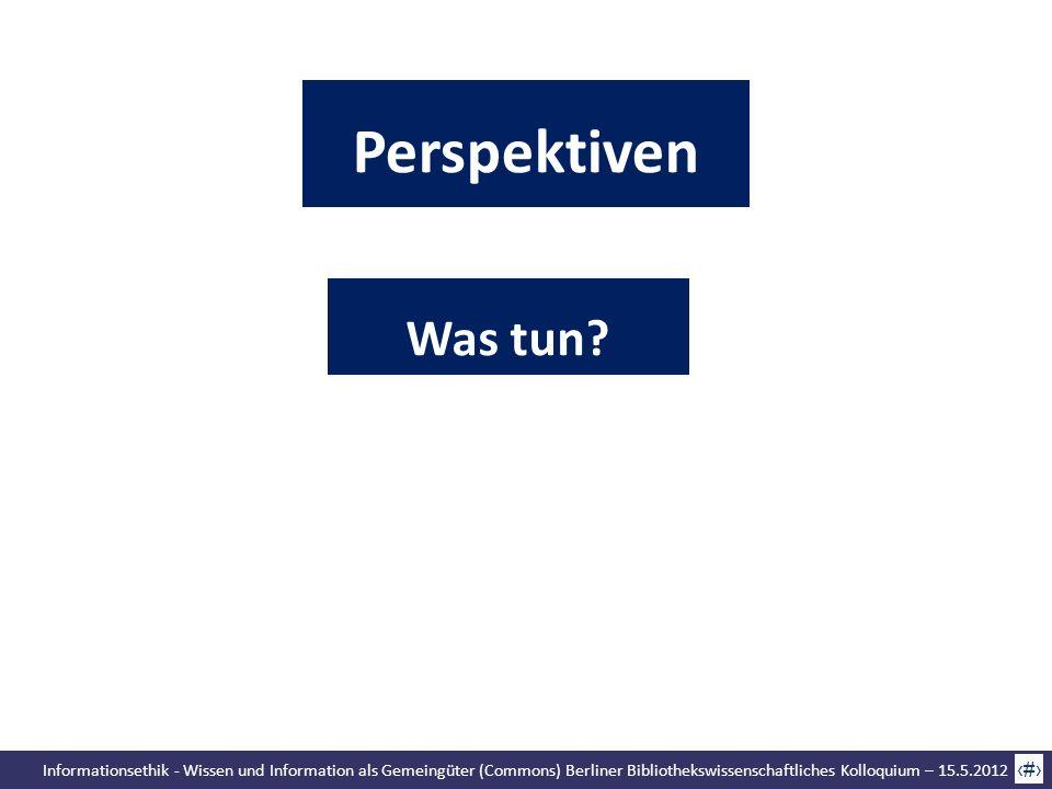 Informationsethik - Wissen und Information als Gemeingüter (Commons) Berliner Bibliothekswissenschaftliches Kolloquium – 15.5.2012 62 Was tun? Perspek