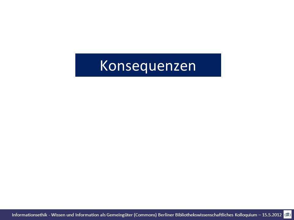 Informationsethik - Wissen und Information als Gemeingüter (Commons) Berliner Bibliothekswissenschaftliches Kolloquium – 15.5.2012 67 Konsequenzen