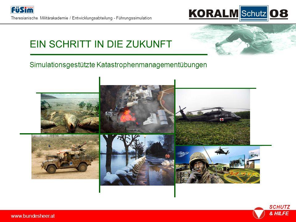 www.bundesheer.at SCHUTZ & HILFE EIN SCHRITT IN DIE ZUKUNFT Simulationsgestützte Katastrophenmanagementübungen Theresianische Militärakademie / Entwicklungsabteilung - Führungssimulation