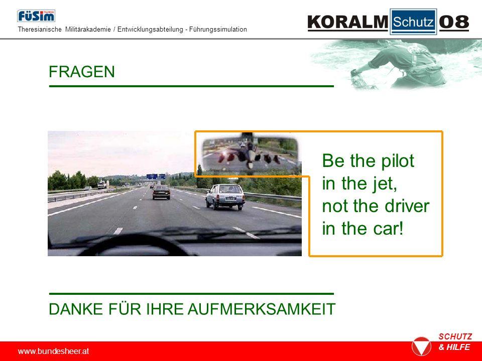 www.bundesheer.at SCHUTZ & HILFE FRAGEN DANKE FÜR IHRE AUFMERKSAMKEIT Theresianische Militärakademie / Entwicklungsabteilung - Führungssimulation Be the pilot in the jet, not the driver in the car!