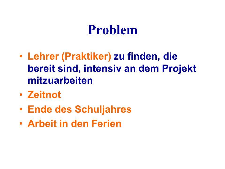 Problem Lehrer (Praktiker) zu finden, die bereit sind, intensiv an dem Projekt mitzuarbeiten Zeitnot Ende des Schuljahres Arbeit in den Ferien