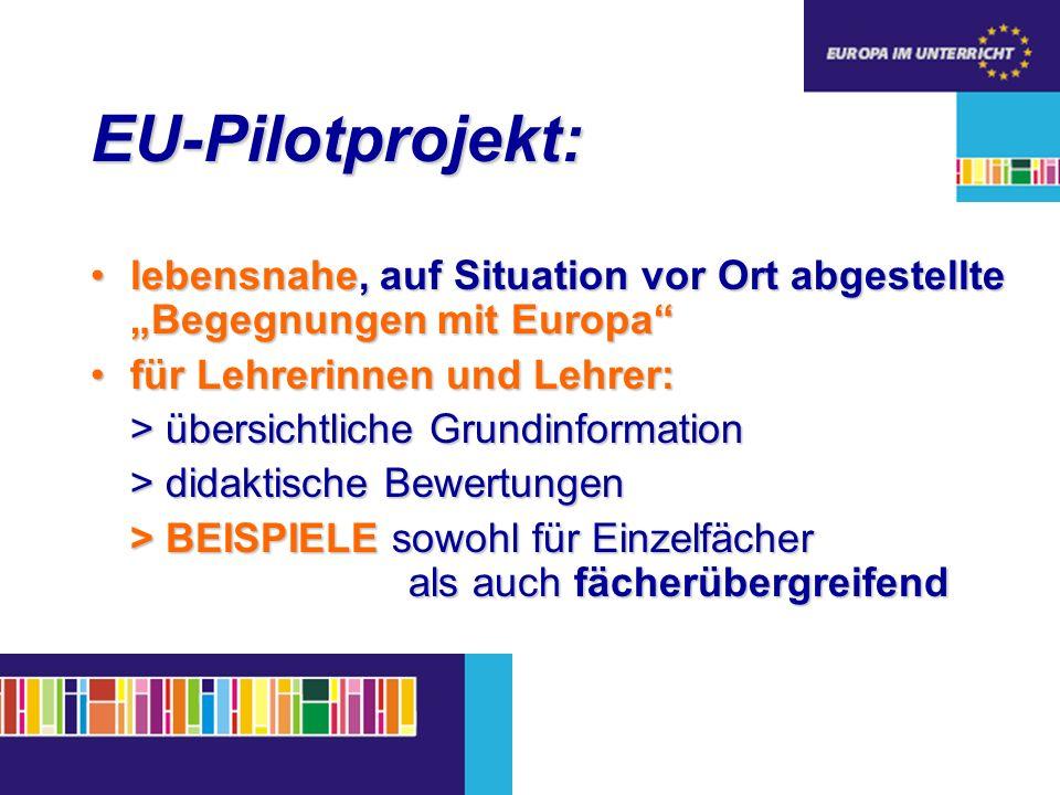 EU-Pilotprojekt: lebensnahe, auf Situation vor Ort abgestellte Begegnungen mit Europalebensnahe, auf Situation vor Ort abgestellte Begegnungen mit Europa für Lehrerinnen und Lehrer:für Lehrerinnen und Lehrer: > übersichtliche Grundinformation > didaktische Bewertungen > BEISPIELE sowohl für Einzelfächer als auch fächerübergreifend