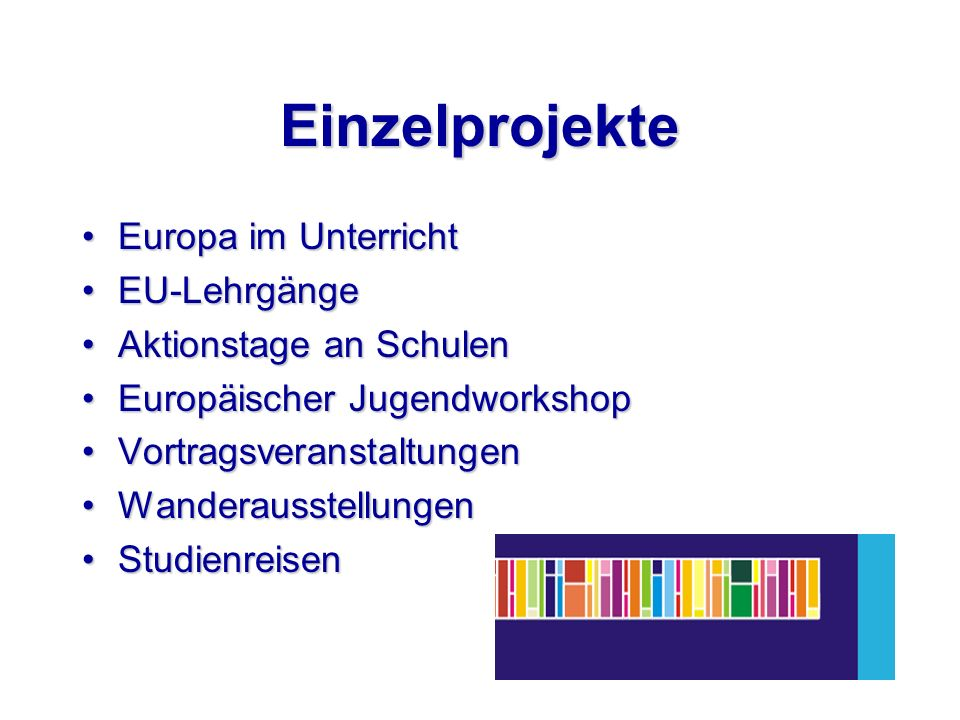 Einzelprojekte Europa im UnterrichtEuropa im Unterricht EU-LehrgängeEU-Lehrgänge Aktionstage an SchulenAktionstage an Schulen Europäischer JugendworkshopEuropäischer Jugendworkshop VortragsveranstaltungenVortragsveranstaltungen WanderausstellungenWanderausstellungen StudienreisenStudienreisen