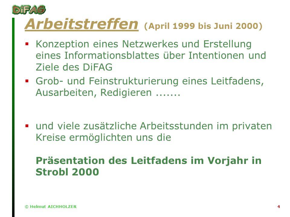 © Helmut AICHHOLZER4 Arbeitstreffen (April 1999 bis Juni 2000) Konzeption eines Netzwerkes und Erstellung eines Informationsblattes über Intentionen und Ziele des DiFAG Grob- und Feinstrukturierung eines Leitfadens, Ausarbeiten, Redigieren.......
